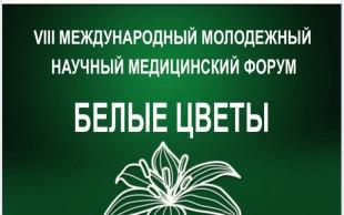 VIII МЕЖДУНАРОДНЫЙ МОЛОДЕЖНЫЙ НАУЧНЫЙ МЕДИЦИНСКИЙ ФОРУМ «БЕЛЫЕ ЦВЕТЫ»